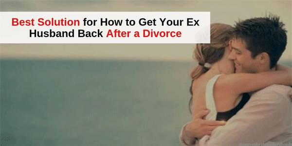 Best Solution for How to Get Your Ex Husband Back After a